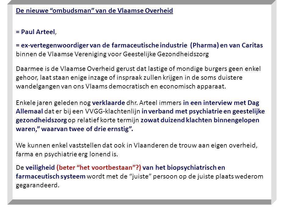 De nieuwe ombudsman van de Vlaamse Overheid = Paul Arteel, = ex-vertegenwoordiger van de farmaceutische industrie (Pharma) en van Caritas binnen de Vlaamse Vereniging voor Geestelijke Gezondheidszorg Daarmee is de Vlaamse Overheid gerust dat lastige of mondige burgers geen enkel gehoor, laat staan enige inzage of inspraak zullen krijgen in de soms duistere wandelgangen van ons Vlaams democratisch en economisch apparaat.