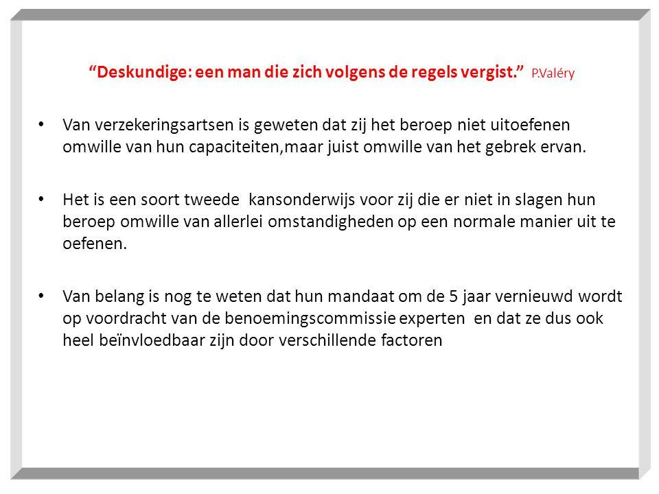 Deskundige: een man die zich volgens de regels vergist. P.Valéry Van verzekeringsartsen is geweten dat zij het beroep niet uitoefenen omwille van hun capaciteiten,maar juist omwille van het gebrek ervan.