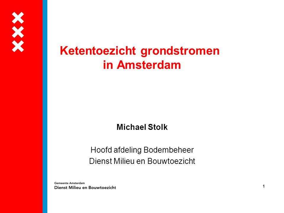 1 Ketentoezicht grondstromen in Amsterdam Michael Stolk Hoofd afdeling Bodembeheer Dienst Milieu en Bouwtoezicht
