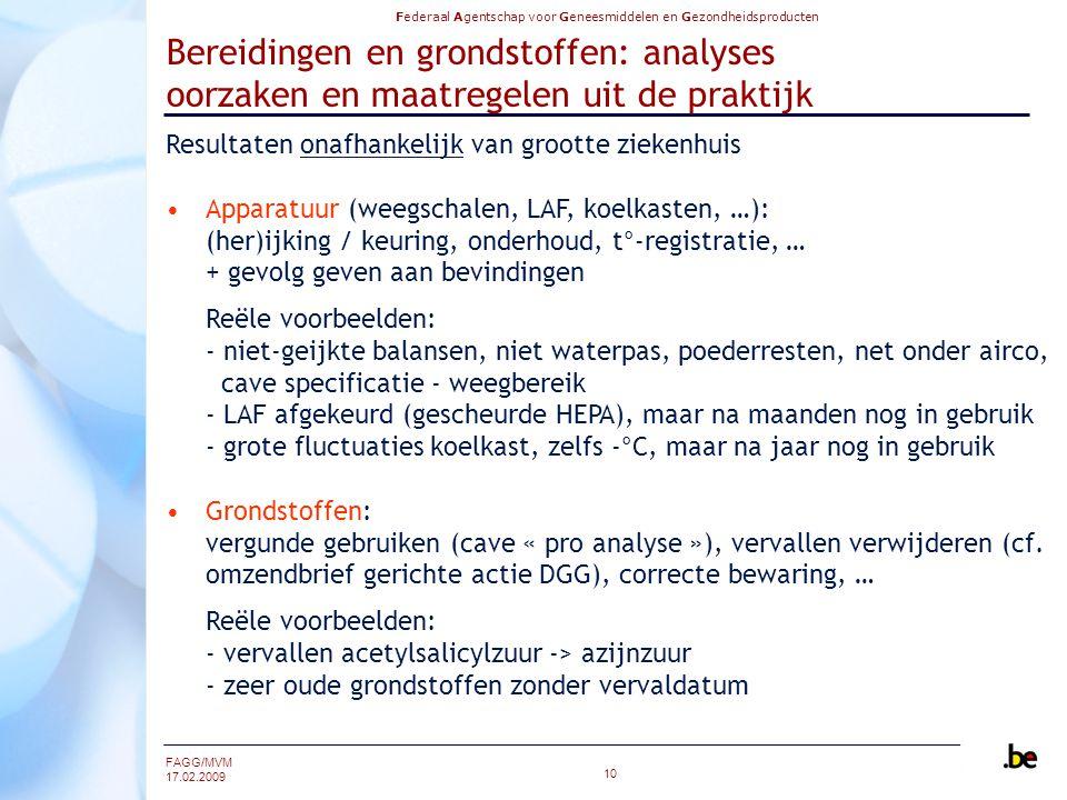 Federaal Agentschap voor Geneesmiddelen en Gezondheidsproducten FAGG/MVM 17.02.2009 10 Bereidingen en grondstoffen: analyses oorzaken en maatregelen uit de praktijk Resultaten onafhankelijk van grootte ziekenhuis Apparatuur (weegschalen, LAF, koelkasten, …): (her)ijking / keuring, onderhoud, t°-registratie, … + gevolg geven aan bevindingen Reële voorbeelden: - niet-geijkte balansen, niet waterpas, poederresten, net onder airco, cave specificatie - weegbereik - LAF afgekeurd (gescheurde HEPA), maar na maanden nog in gebruik - grote fluctuaties koelkast, zelfs -°C, maar na jaar nog in gebruik Grondstoffen: vergunde gebruiken (cave « pro analyse »), vervallen verwijderen (cf.