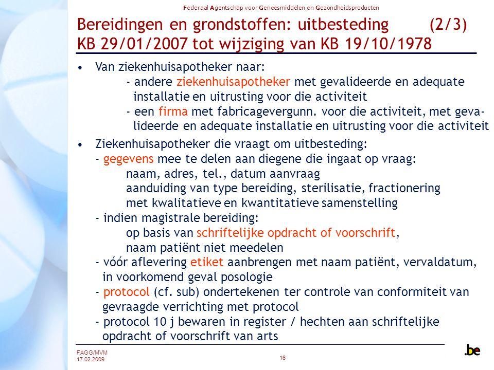 Federaal Agentschap voor Geneesmiddelen en Gezondheidsproducten FAGG/MVM 17.02.2009 16 Bereidingen en grondstoffen: uitbesteding (2/3) KB 29/01/2007 tot wijziging van KB 19/10/1978 Van ziekenhuisapotheker naar: - andere ziekenhuisapotheker met gevalideerde en adequate installatie en uitrusting voor die activiteit - een firma met fabricagevergunn.