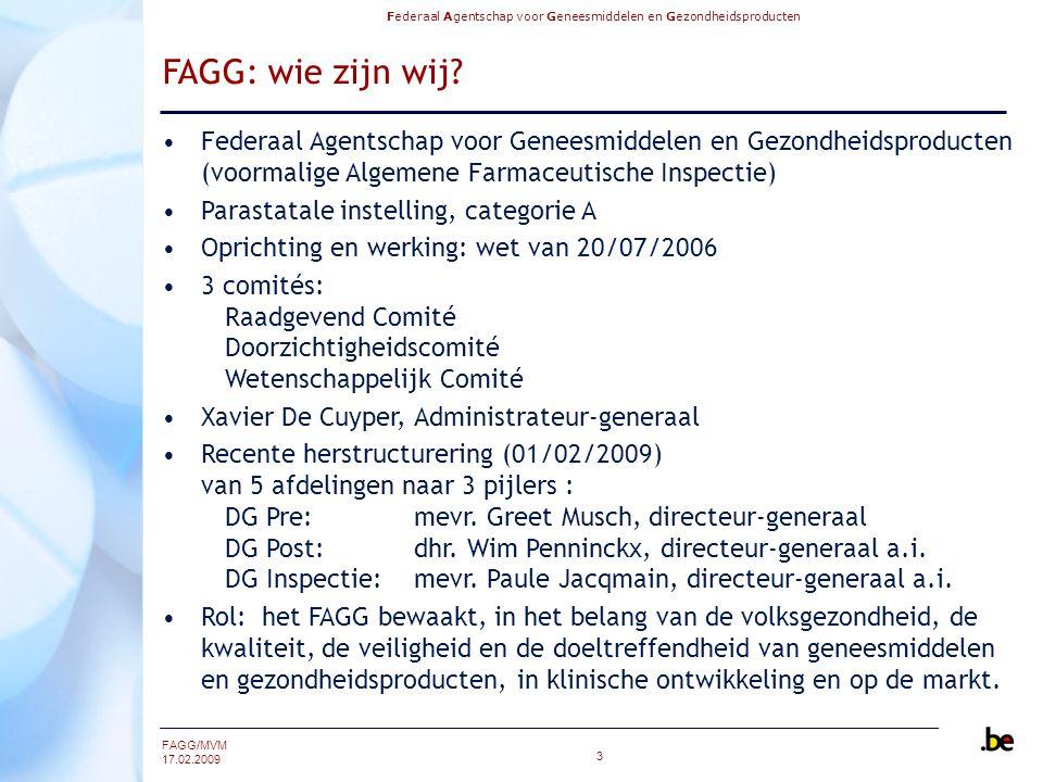 Federaal Agentschap voor Geneesmiddelen en Gezondheidsproducten FAGG/MVM 17.02.2009 3 FAGG: wie zijn wij? Federaal Agentschap voor Geneesmiddelen en G