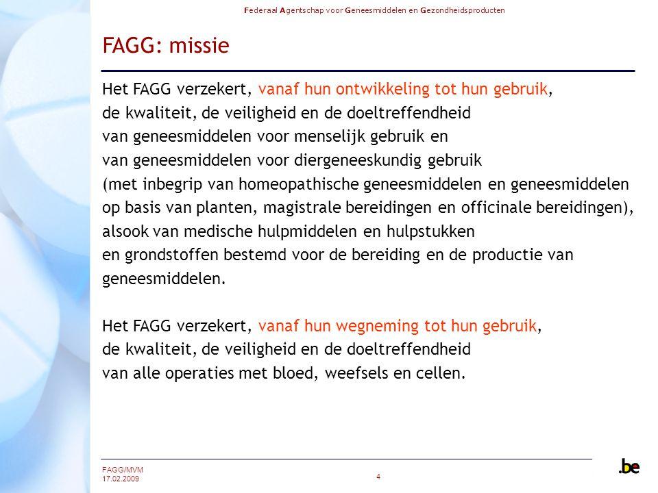 Federaal Agentschap voor Geneesmiddelen en Gezondheidsproducten FAGG/MVM 17.02.2009 4 FAGG: missie Het FAGG verzekert, vanaf hun ontwikkeling tot hun gebruik, de kwaliteit, de veiligheid en de doeltreffendheid van geneesmiddelen voor menselijk gebruik en van geneesmiddelen voor diergeneeskundig gebruik (met inbegrip van homeopathische geneesmiddelen en geneesmiddelen op basis van planten, magistrale bereidingen en officinale bereidingen), alsook van medische hulpmiddelen en hulpstukken en grondstoffen bestemd voor de bereiding en de productie van geneesmiddelen.
