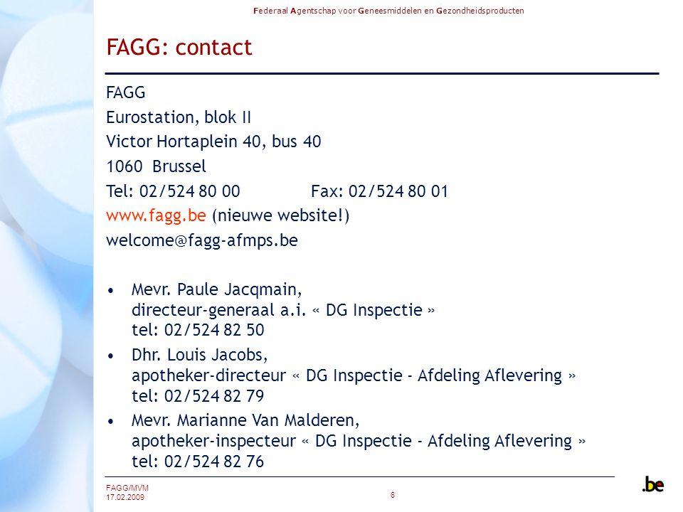 Federaal Agentschap voor Geneesmiddelen en Gezondheidsproducten FAGG/MVM 17.02.2009 6 FAGG: contact FAGG Eurostation, blok II Victor Hortaplein 40, bus 40 1060 Brussel Tel: 02/524 80 00Fax: 02/524 80 01 www.fagg.be (nieuwe website!) welcome@fagg-afmps.be Mevr.