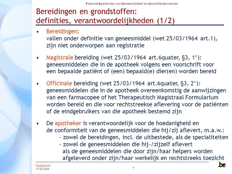 Federaal Agentschap voor Geneesmiddelen en Gezondheidsproducten FAGG/MVM 17.02.2009 7 Bereidingen en grondstoffen: definities, verantwoordelijkheden (1/2) Bereidingen: vallen onder definitie van geneesmiddel (wet 25/03/1964 art.1), zijn niet onderworpen aan registratie Magistrale bereiding (wet 25/03/1964 art.6quater, §3, 1°): geneesmiddelen die in de apotheek volgens een voorschrift voor een bepaalde patiënt of (een) bepaald(e) dier(en) worden bereid Officinale bereiding (wet 25/03/1964 art.6quater, §3, 2°): geneesmiddelen die in de apotheek overeenkomstig de aanwijzingen van een farmacopee of het Therapeutisch Magistraal Formularium worden bereid en die voor rechtstreekse aflevering voor de patiënten of de eindgebruikers van die apotheek bestemd zijn De apotheker is verantwoordelijk voor de hoedanigheid en de conformiteit van de geneesmiddelen die hij/zij aflevert, m.a.w.: - zowel de bereidingen, incl.