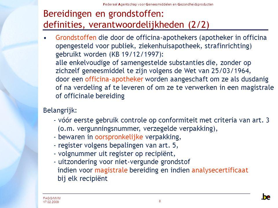 Federaal Agentschap voor Geneesmiddelen en Gezondheidsproducten FAGG/MVM 17.02.2009 8 Bereidingen en grondstoffen: definities, verantwoordelijkheden (2/2) Grondstoffen die door de officina-apothekers (apotheker in officina opengesteld voor publiek, ziekenhuisapotheek, strafinrichting) gebruikt worden (KB 19/12/1997): alle enkelvoudige of samengestelde substanties die, zonder op zichzelf geneesmiddel te zijn volgens de Wet van 25/03/1964, door een officina-apotheker worden aangeschaft om ze als dusdanig of na verdeling af te leveren of om ze te verwerken in een magistrale of officinale bereiding Belangrijk: - vóór eerste gebruik controle op conformiteit met criteria van art.