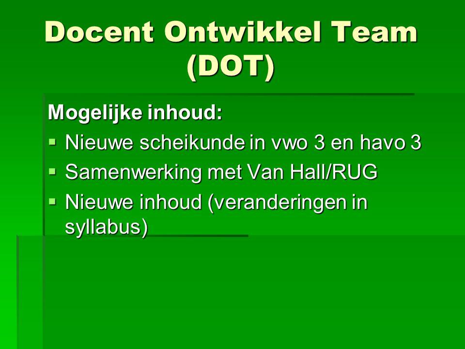 Docent Ontwikkel Team (DOT) Mogelijke inhoud:  Nieuwe scheikunde in vwo 3 en havo 3  Samenwerking met Van Hall/RUG  Nieuwe inhoud (veranderingen in