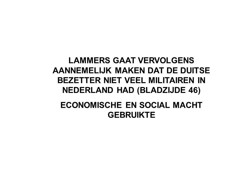 LAMMERS GAAT VERVOLGENS AANNEMELIJK MAKEN DAT DE DUITSE BEZETTER NIET VEEL MILITAIREN IN NEDERLAND HAD (BLADZIJDE 46) ECONOMISCHE EN SOCIAL MACHT GEBRUIKTE