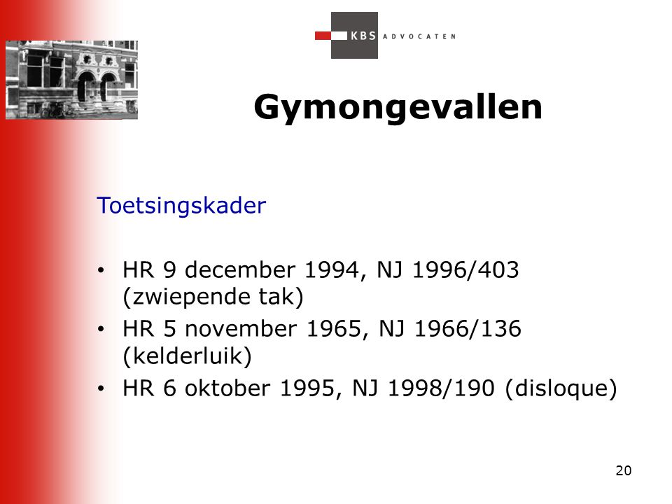 20 Gymongevallen Toetsingskader HR 9 december 1994, NJ 1996/403 (zwiepende tak) HR 5 november 1965, NJ 1966/136 (kelderluik) HR 6 oktober 1995, NJ 199