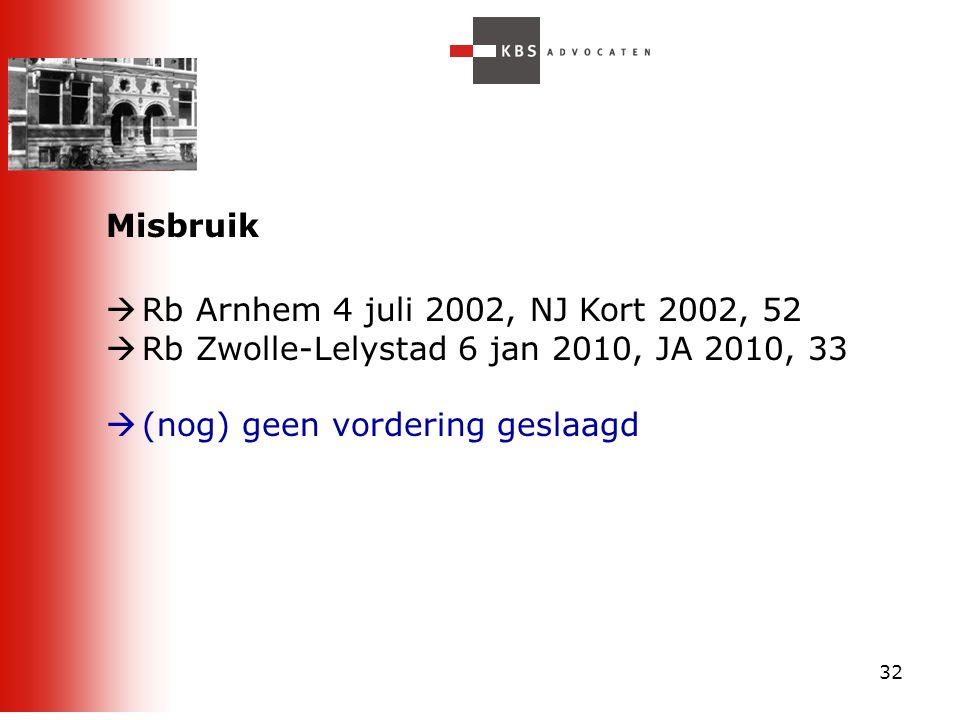32 Misbruik  Rb Arnhem 4 juli 2002, NJ Kort 2002, 52  Rb Zwolle-Lelystad 6 jan 2010, JA 2010, 33  (nog) geen vordering geslaagd
