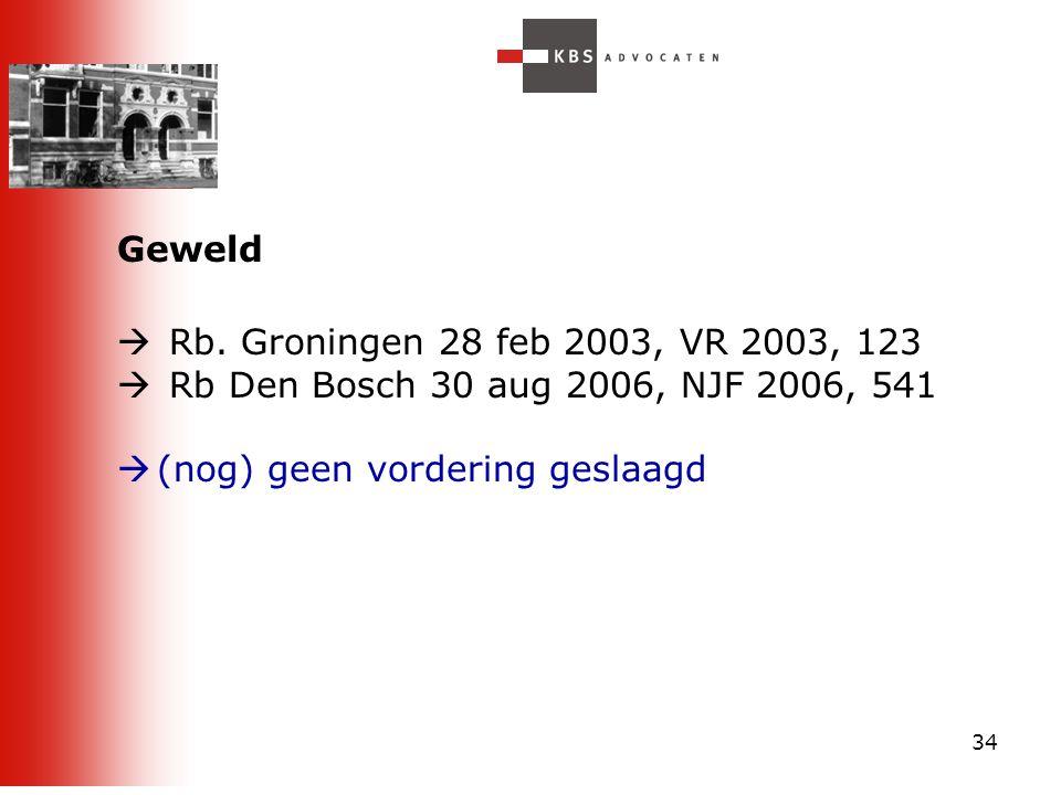 34 Geweld  Rb. Groningen 28 feb 2003, VR 2003, 123  Rb Den Bosch 30 aug 2006, NJF 2006, 541  (nog) geen vordering geslaagd
