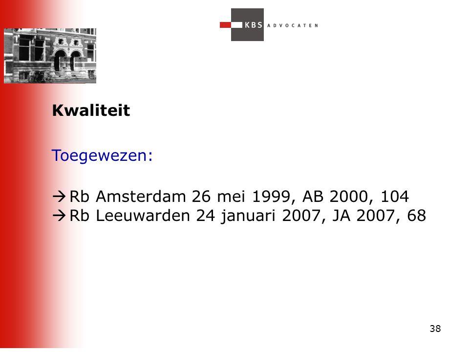 38 Kwaliteit Toegewezen:  Rb Amsterdam 26 mei 1999, AB 2000, 104  Rb Leeuwarden 24 januari 2007, JA 2007, 68