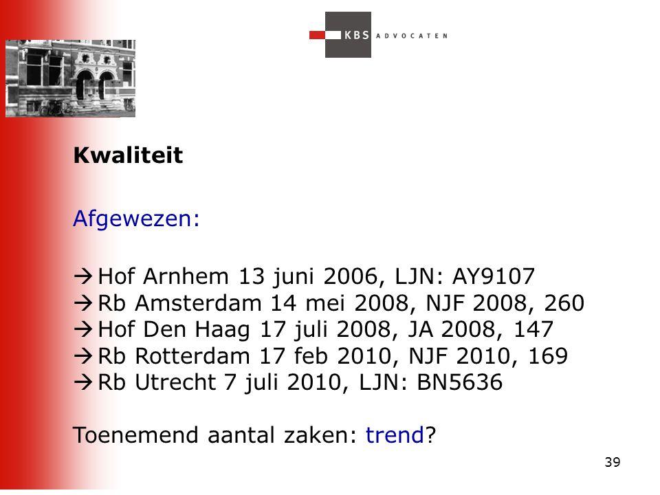 39 Kwaliteit Afgewezen:  Hof Arnhem 13 juni 2006, LJN: AY9107  Rb Amsterdam 14 mei 2008, NJF 2008, 260  Hof Den Haag 17 juli 2008, JA 2008, 147  R