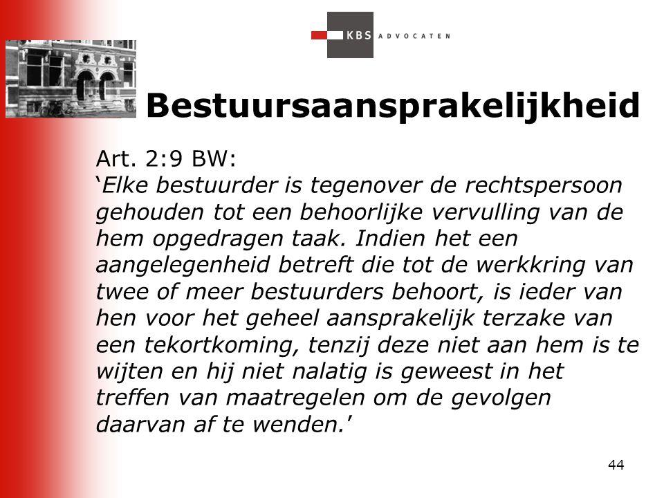 44 Bestuursaansprakelijkheid Art. 2:9 BW: 'Elke bestuurder is tegenover de rechtspersoon gehouden tot een behoorlijke vervulling van de hem opgedragen