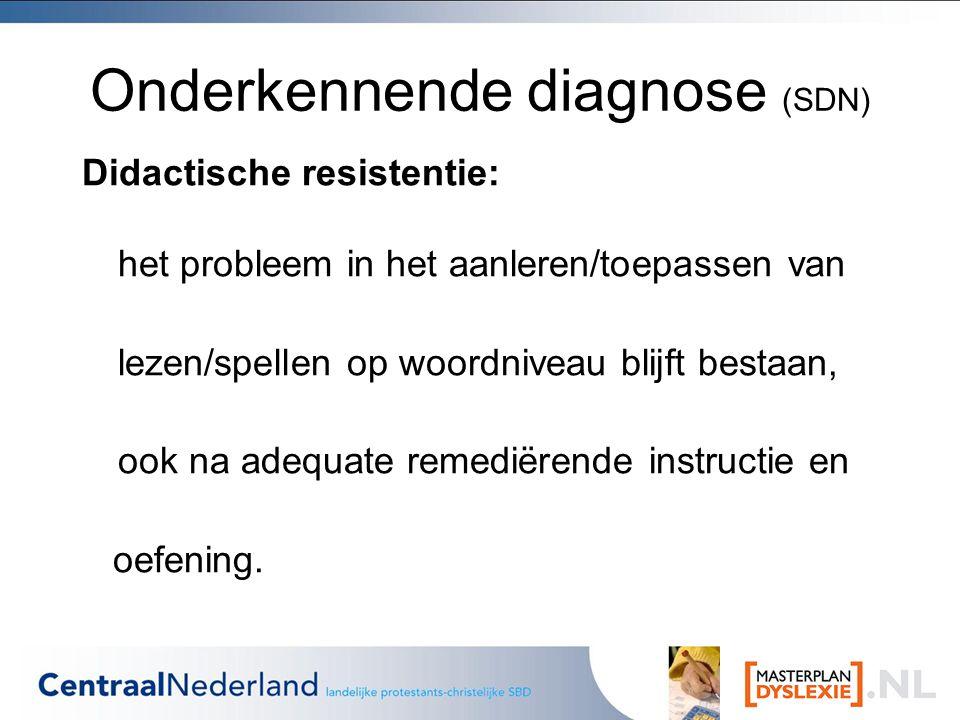 Onderkennende diagnose (SDN) Didactische resistentie: het probleem in het aanleren/toepassen van lezen/spellen op woordniveau blijft bestaan, ook na adequate remediërende instructie en oefening.