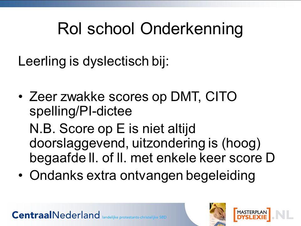 Rol school Onderkenning Leerling is dyslectisch bij: Zeer zwakke scores op DMT, CITO spelling/PI-dictee N.B.