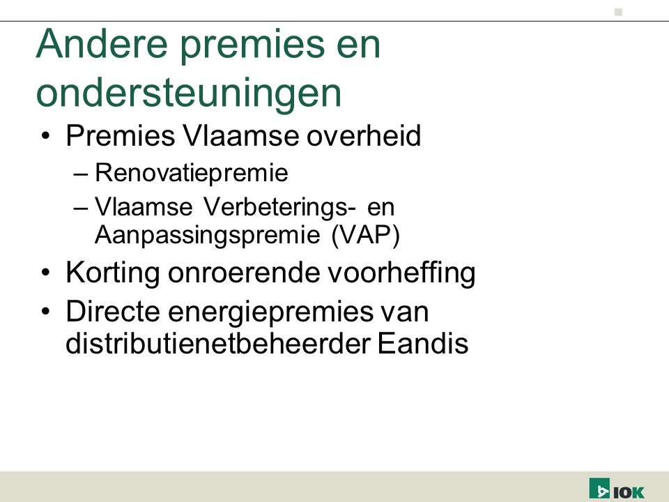 Andere premies en ondersteuningen Premies Vlaamse overheid –Renovatiepremie –Vlaamse Verbeterings- en Aanpassingspremie (VAP) Korting onroerende voorheffing Directe energiepremies van distributienetbeheerder Eandis