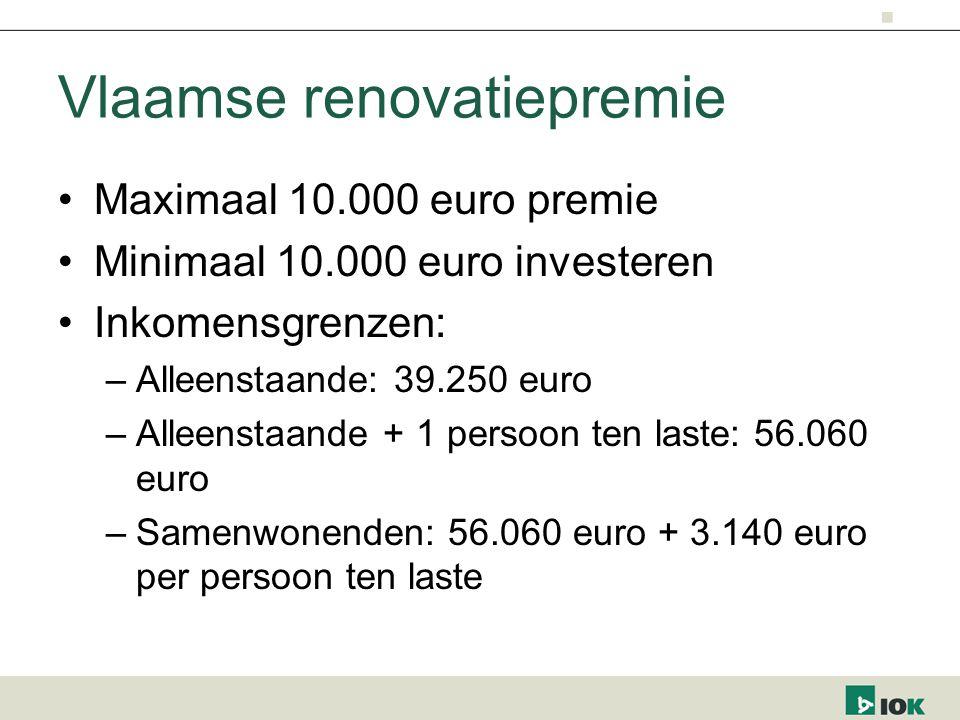 Vlaamse renovatiepremie Maximaal 10.000 euro premie Minimaal 10.000 euro investeren Inkomensgrenzen: –Alleenstaande: 39.250 euro –Alleenstaande + 1 persoon ten laste: 56.060 euro –Samenwonenden: 56.060 euro + 3.140 euro per persoon ten laste