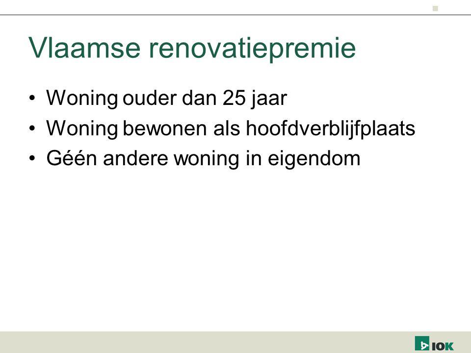 Vlaamse renovatiepremie Woning ouder dan 25 jaar Woning bewonen als hoofdverblijfplaats Géén andere woning in eigendom