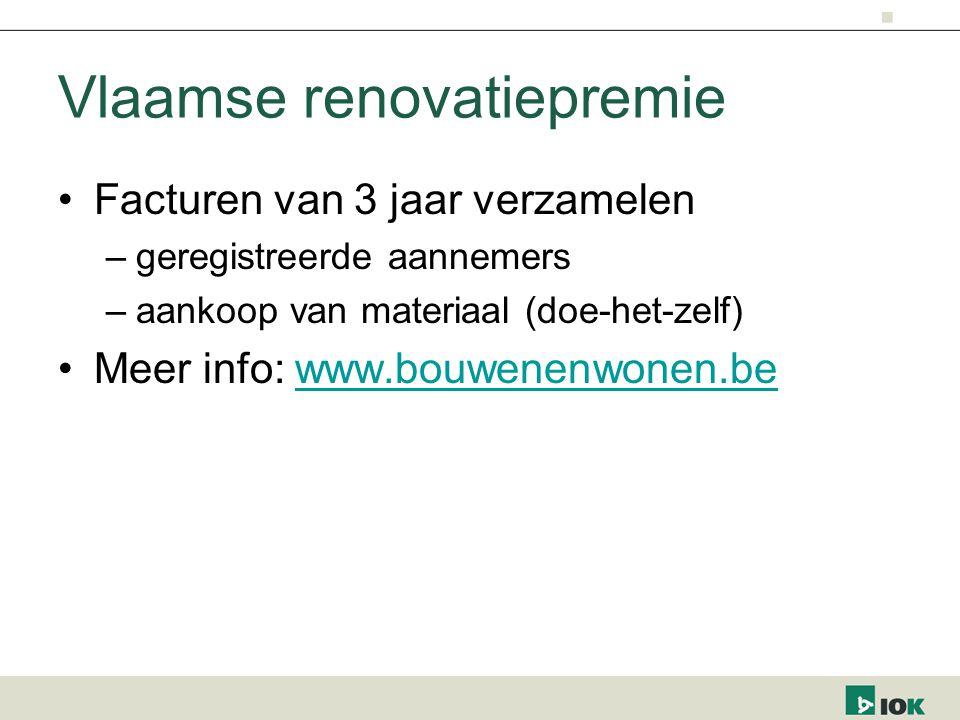 Vlaamse renovatiepremie Facturen van 3 jaar verzamelen –geregistreerde aannemers –aankoop van materiaal (doe-het-zelf) Meer info: www.bouwenenwonen.bewww.bouwenenwonen.be