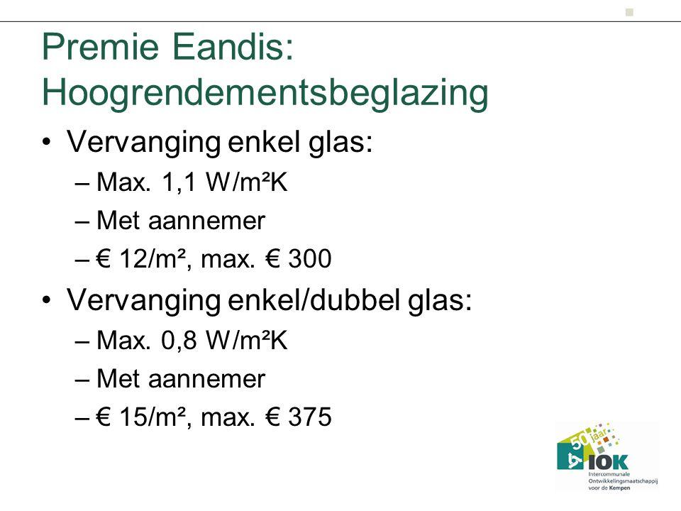 Premie Eandis: Hoogrendementsbeglazing Vervanging enkel glas: –Max. 1,1 W/m²K –Met aannemer –€ 12/m², max. € 300 Vervanging enkel/dubbel glas: –Max. 0
