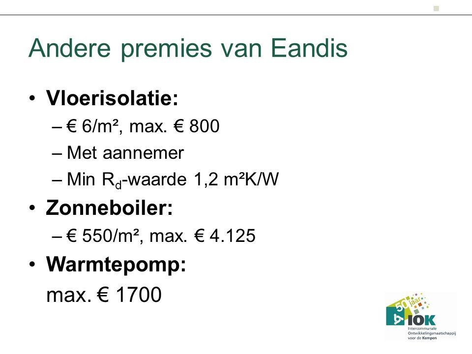 Andere premies van Eandis Vloerisolatie: –€ 6/m², max. € 800 –Met aannemer –Min R d -waarde 1,2 m²K/W Zonneboiler: –€ 550/m², max. € 4.125 Warmtepomp: