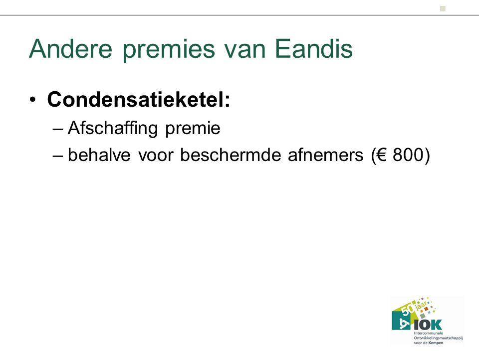 Andere premies van Eandis Condensatieketel: –Afschaffing premie –behalve voor beschermde afnemers (€ 800)