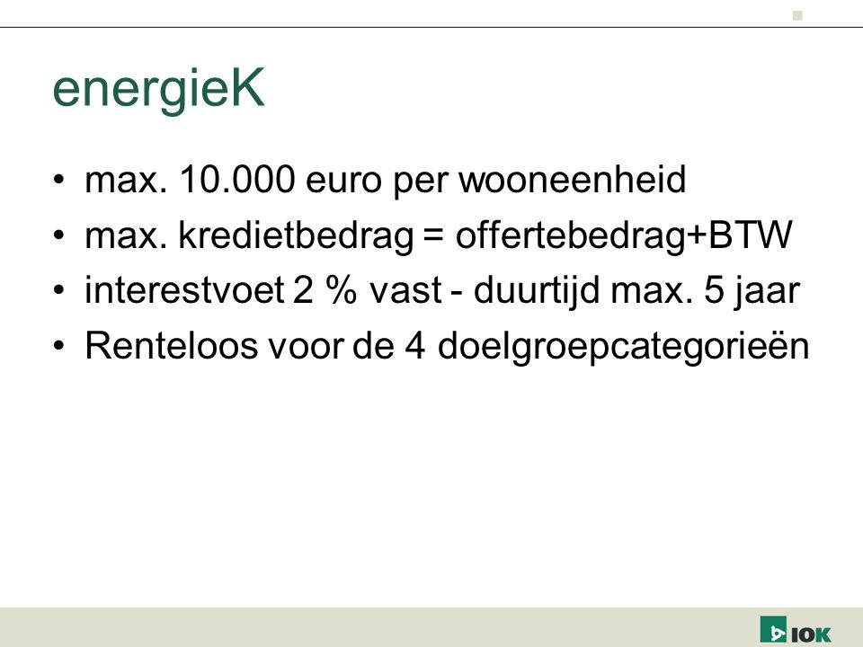 energieK max. 10.000 euro per wooneenheid max. kredietbedrag = offertebedrag+BTW interestvoet 2 % vast - duurtijd max. 5 jaar Renteloos voor de 4 doel