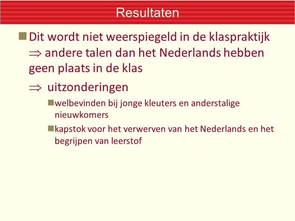 Resultaten Dit wordt niet weerspiegeld in de klaspraktijk  andere talen dan het Nederlands hebben geen plaats in de klas  uitzonderingen welbevinden bij jonge kleuters en anderstalige nieuwkomers kapstok voor het verwerven van het Nederlands en het begrijpen van leerstof