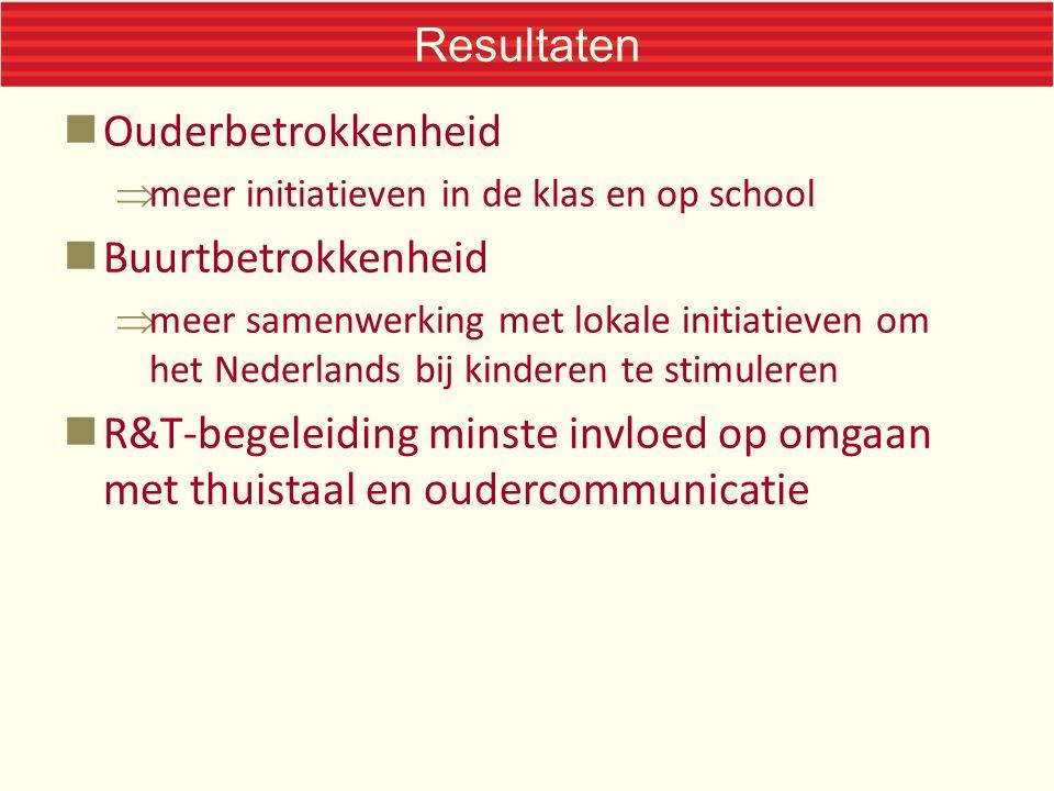 Resultaten Ouderbetrokkenheid  meer initiatieven in de klas en op school Buurtbetrokkenheid  meer samenwerking met lokale initiatieven om het Nederlands bij kinderen te stimuleren R&T-begeleiding minste invloed op omgaan met thuistaal en oudercommunicatie