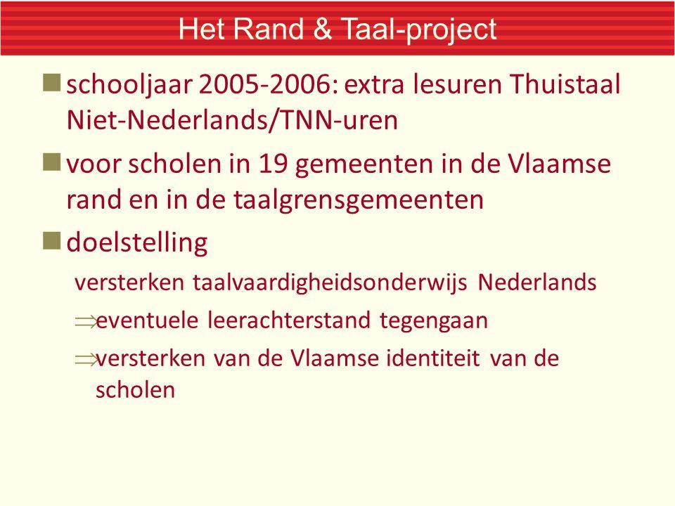 Het Rand & Taal-project schooljaar 2005-2006: extra lesuren Thuistaal Niet-Nederlands/TNN-uren voor scholen in 19 gemeenten in de Vlaamse rand en in de taalgrensgemeenten doelstelling versterken taalvaardigheidsonderwijs Nederlands  eventuele leerachterstand tegengaan  versterken van de Vlaamse identiteit van de scholen