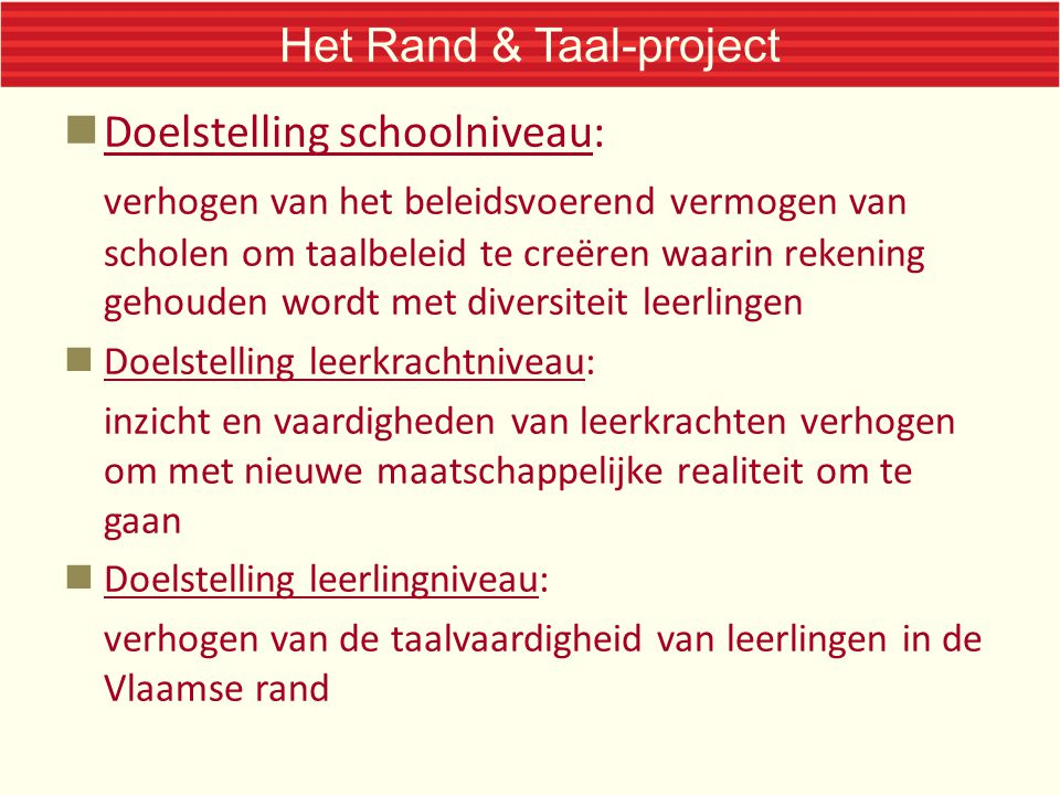 Het Rand & Taal-project Doelstelling schoolniveau: verhogen van het beleidsvoerend vermogen van scholen om taalbeleid te creëren waarin rekening gehouden wordt met diversiteit leerlingen Doelstelling leerkrachtniveau: inzicht en vaardigheden van leerkrachten verhogen om met nieuwe maatschappelijke realiteit om te gaan Doelstelling leerlingniveau: verhogen van de taalvaardigheid van leerlingen in de Vlaamse rand