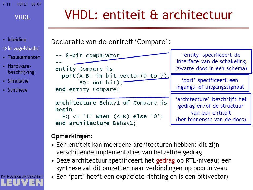 VHDL KATHOLIEKE UNIVERSITEIT 7-1106–07H01L1 VHDL: entiteit & architectuur Declaratie van de entiteit 'Compare': -- 8-bit comparator -- entity Compare is port(A,B: in bit_vector(0 to 7); EQ: out bit); end entity Compare; architecture Behav1 of Compare is begin EQ <= 1 when (A=B) else 0 ; end architecture Behav1; 'entity' specificeert de interface van de schakeling (zwarte doos in een schema) 'port' specificeert een ingangs- of uitgangssignaal 'architecture' beschrijft het gedrag en/of de structuur van een entiteit (het binnenste van de doos) Opmerkingen: Een entiteit kan meerdere architecturen hebben: dit zijn verschillende implementaties van hetzelfde gedrag Deze architectuur specificeert het gedrag op RTL-niveau; een synthese zal dit omzetten naar verbindingen op poortniveau Een 'port' heeft een expliciete richting en is een bit(vector) Inleiding  In vogelvlucht Taalelementen Hardware- beschrijving Simulatie Synthese