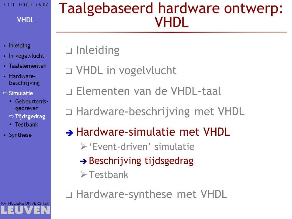 VHDL KATHOLIEKE UNIVERSITEIT 7-11106–07H01L1 Taalgebaseerd hardware ontwerp: VHDL  Inleiding  VHDL in vogelvlucht  Elementen van de VHDL-taal  Hardware-beschrijving met VHDL  Hardware-simulatie met VHDL  'Event-driven' simulatie  Beschrijving tijdsgedrag  Testbank  Hardware-synthese met VHDL Inleiding In vogelvlucht Taalelementen Hardware- beschrijving  Simulatie  Gebeurtenis- gedreven  Tijdsgedrag  Testbank Synthese