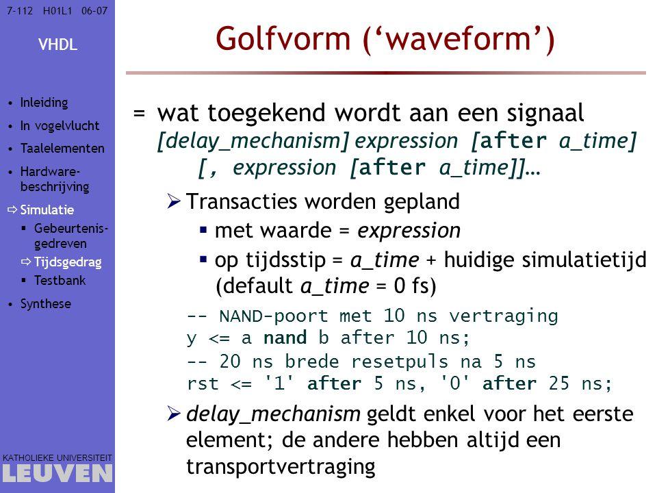 VHDL KATHOLIEKE UNIVERSITEIT 7-11206–07H01L1 Golfvorm ('waveform') =wat toegekend wordt aan een signaal [delay_mechanism] expression [ after a_time] [, expression [ after a_time]]…  Transacties worden gepland  met waarde = expression  op tijdsstip = a_time + huidige simulatietijd (default a_time = 0 fs) -- NAND-poort met 10 ns vertraging y <= a nand b after 10 ns; -- 20 ns brede resetpuls na 5 ns rst <= 1 after 5 ns, 0 after 25 ns;  delay_mechanism geldt enkel voor het eerste element; de andere hebben altijd een transportvertraging Inleiding In vogelvlucht Taalelementen Hardware- beschrijving  Simulatie  Gebeurtenis- gedreven  Tijdsgedrag  Testbank Synthese
