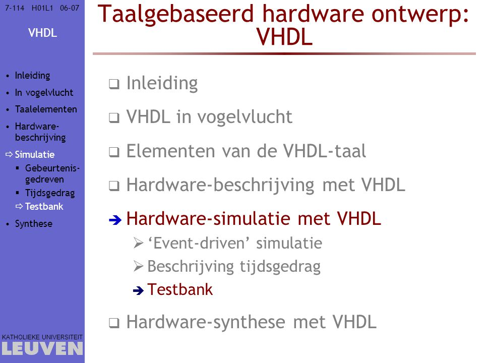 VHDL KATHOLIEKE UNIVERSITEIT 7-11406–07H01L1 Taalgebaseerd hardware ontwerp: VHDL  Inleiding  VHDL in vogelvlucht  Elementen van de VHDL-taal  Hardware-beschrijving met VHDL  Hardware-simulatie met VHDL  'Event-driven' simulatie  Beschrijving tijdsgedrag  Testbank  Hardware-synthese met VHDL Inleiding In vogelvlucht Taalelementen Hardware- beschrijving  Simulatie  Gebeurtenis- gedreven  Tijdsgedrag  Testbank Synthese