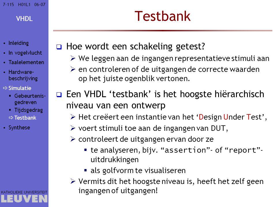 VHDL KATHOLIEKE UNIVERSITEIT 7-11506–07H01L1 Testbank  Hoe wordt een schakeling getest?  We leggen aan de ingangen representatieve stimuli aan  en