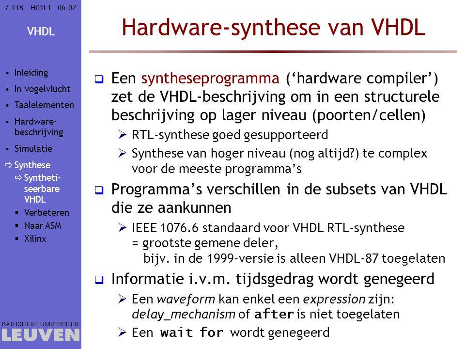 VHDL KATHOLIEKE UNIVERSITEIT 7-11806–07H01L1 Hardware-synthese van VHDL  Een syntheseprogramma ('hardware compiler') zet de VHDL-beschrijving om in een structurele beschrijving op lager niveau (poorten/cellen)  RTL-synthese goed gesupporteerd  Synthese van hoger niveau (nog altijd?) te complex voor de meeste programma's  Programma's verschillen in de subsets van VHDL die ze aankunnen  IEEE 1076.6 standaard voor VHDL RTL-synthese = grootste gemene deler, bijv.