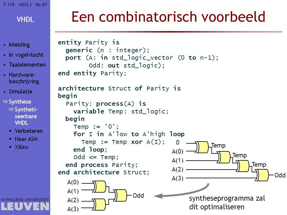 VHDL KATHOLIEKE UNIVERSITEIT 7-11906–07H01L1 Een combinatorisch voorbeeld entity Parity is generic (n : integer); port (A: in std_logic_vector (0 to n