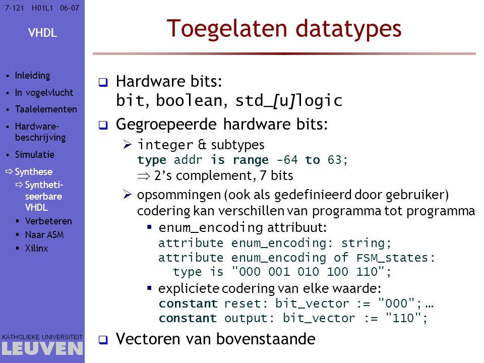 VHDL KATHOLIEKE UNIVERSITEIT 7-12106–07H01L1 Toegelaten datatypes  Hardware bits: bit, boolean, std_ [ u ] logic  Gegroepeerde hardware bits:  integer & subtypes type addr is range -64 to 63;  2's complement, 7 bits  opsommingen (ook als gedefinieerd door gebruiker) codering kan verschillen van programma tot programma  enum_encoding attribuut: attribute enum_encoding: string; attribute enum_encoding of FSM_states: type is 000 001 010 100 110 ;  expliciete codering van elke waarde: constant reset: bit_vector := 000 ; … constant output: bit_vector := 110 ;  Vectoren van bovenstaande Inleiding In vogelvlucht Taalelementen Hardware- beschrijving Simulatie  Synthese  Syntheti- seerbare VHDL  Verbeteren  Naar ASM  Xilinx