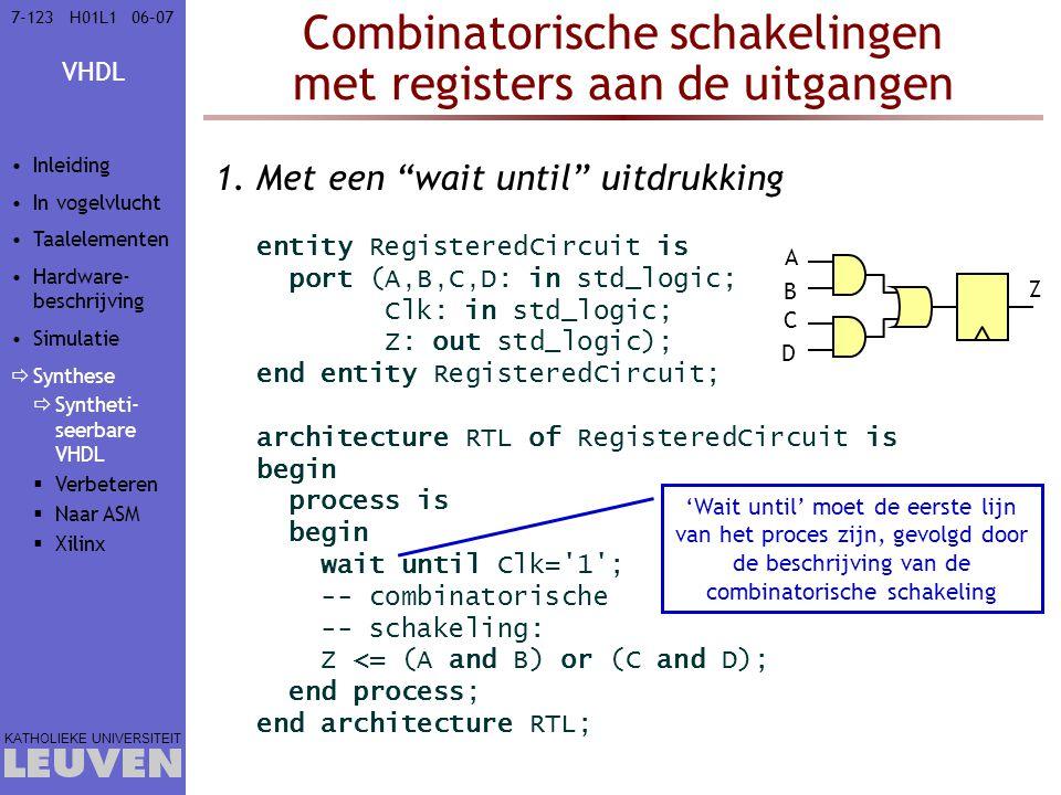 VHDL KATHOLIEKE UNIVERSITEIT 7-12306–07H01L1 Combinatorische schakelingen met registers aan de uitgangen 'Wait until' moet de eerste lijn van het proces zijn, gevolgd door de beschrijving van de combinatorische schakeling 1.Met een wait until uitdrukking entity RegisteredCircuit is port (A,B,C,D: in std_logic; Clk: in std_logic; Z: out std_logic); end entity RegisteredCircuit; architecture RTL of RegisteredCircuit is begin process is begin wait until Clk= 1 ; -- combinatorische -- schakeling: Z <= (A and B) or (C and D); end process; end architecture RTL; Z A B C D Inleiding In vogelvlucht Taalelementen Hardware- beschrijving Simulatie  Synthese  Syntheti- seerbare VHDL  Verbeteren  Naar ASM  Xilinx