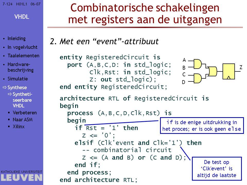 VHDL KATHOLIEKE UNIVERSITEIT 7-12406–07H01L1 Combinatorische schakelingen met registers aan de uitgangen 2.Met een event -attribuut entity RegisteredCircuit is port (A,B,C,D: in std_logic; Clk,Rst: in std_logic; Z: out std_logic); end entity RegisteredCircuit; architecture RTL of RegisteredCircuit is begin process (A,B,C,D,Clk,Rst) is begin if Rst = 1 then Z <= 0 ; elsif (Clk event and Clk= 1 ) then -- combinatorial circuit Z <= (A and B) or (C and D); end if; end process; end architecture RTL; if is de enige uitdrukking in het proces; er is ook geen else De test op 'Clk event' is altijd de laatste Z A B C D Inleiding In vogelvlucht Taalelementen Hardware- beschrijving Simulatie  Synthese  Syntheti- seerbare VHDL  Verbeteren  Naar ASM  Xilinx