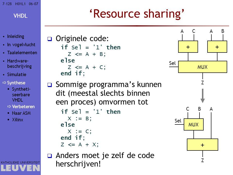 VHDL KATHOLIEKE UNIVERSITEIT 7-12806–07H01L1 'Resource sharing'  Originele code: if Sel = 1 then Z <= A + B; else Z <= A + C; end if;  Sommige programma's kunnen dit (meestal slechts binnen een proces) omvormen tot if Sel = 1 then X := B; else X := C; end if; Z <= A + X;  Anders moet je zelf de code herschrijven.