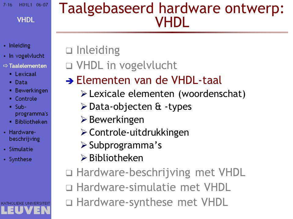 VHDL KATHOLIEKE UNIVERSITEIT 7-1606–07H01L1 Taalgebaseerd hardware ontwerp: VHDL  Inleiding  VHDL in vogelvlucht  Elementen van de VHDL-taal  Lexicale elementen (woordenschat)  Data-objecten & -types  Bewerkingen  Controle-uitdrukkingen  Subprogramma's  Bibliotheken  Hardware-beschrijving met VHDL  Hardware-simulatie met VHDL  Hardware-synthese met VHDL Inleiding In vogelvlucht  Taalelementen  Lexicaal  Data  Bewerkingen  Controle  Sub- programma s  Bibliotheken Hardware- beschrijving Simulatie Synthese