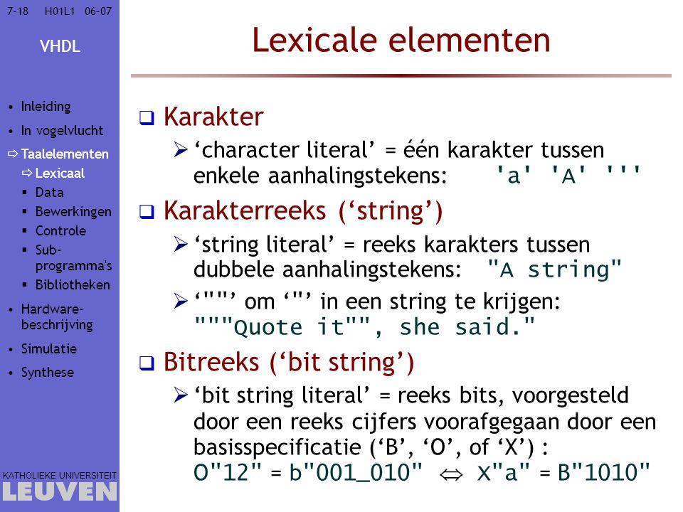 VHDL KATHOLIEKE UNIVERSITEIT 7-1806–07H01L1 Lexicale elementen  Karakter  'character literal' = één karakter tussen enkele aanhalingstekens: a A  Karakterreeks ('string')  'string literal' = reeks karakters tussen dubbele aanhalingstekens: A string  ' ' om ' ' in een string te krijgen: Quote it , she said.  Bitreeks ('bit string')  'bit string literal' = reeks bits, voorgesteld door een reeks cijfers voorafgegaan door een basisspecificatie ('B', 'O', of 'X') : O 12 = b 001_010  X a = B 1010 Inleiding In vogelvlucht  Taalelementen  Lexicaal  Data  Bewerkingen  Controle  Sub- programma s  Bibliotheken Hardware- beschrijving Simulatie Synthese