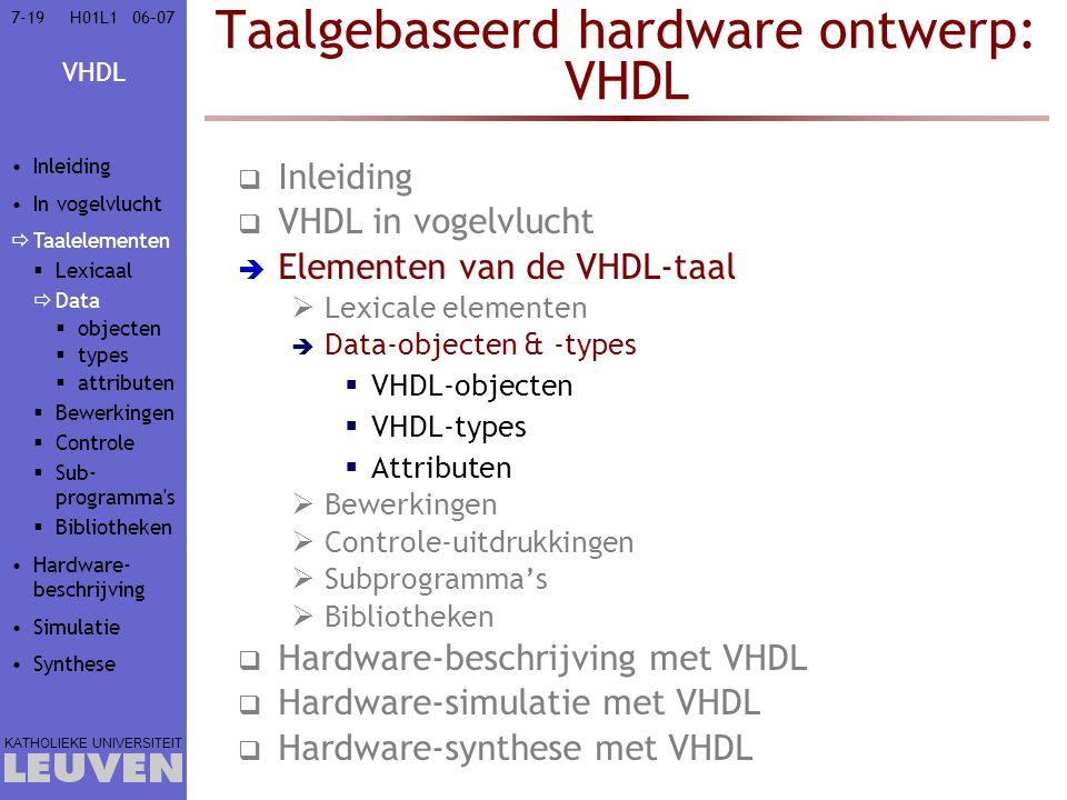 VHDL KATHOLIEKE UNIVERSITEIT 7-1906–07H01L1 Taalgebaseerd hardware ontwerp: VHDL  Inleiding  VHDL in vogelvlucht  Elementen van de VHDL-taal  Lexicale elementen  Data-objecten & -types  VHDL-objecten  VHDL-types  Attributen  Bewerkingen  Controle-uitdrukkingen  Subprogramma's  Bibliotheken  Hardware-beschrijving met VHDL  Hardware-simulatie met VHDL  Hardware-synthese met VHDL Inleiding In vogelvlucht  Taalelementen  Lexicaal  Data  objecten  types  attributen  Bewerkingen  Controle  Sub- programma s  Bibliotheken Hardware- beschrijving Simulatie Synthese