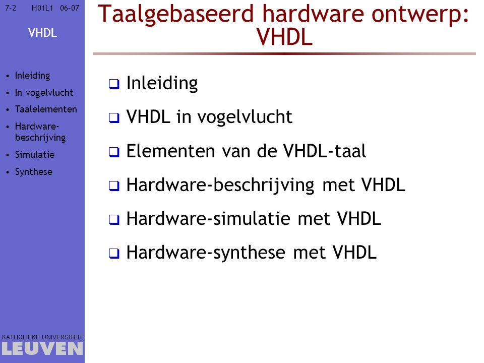 VHDL KATHOLIEKE UNIVERSITEIT 7-2306–07H01L1 Taalgebaseerd hardware ontwerp: VHDL  Inleiding  VHDL in vogelvlucht  Elementen van de VHDL-taal  Lexicale elementen  Data-objecten & -types  VHDL-objecten  VHDL-types  Attributen  Bewerkingen  Controle-uitdrukkingen  Subprogramma's  Bibliotheken  Hardware-beschrijving met VHDL  Hardware-simulatie met VHDL  Hardware-synthese met VHDL Inleiding In vogelvlucht  Taalelementen  Lexicaal  Data  objecten  types  scalair  matrix  attributen  Bewerkingen  Controle  Sub- programma s  Bibliotheken Hardware- beschrijving Simulatie Synthese