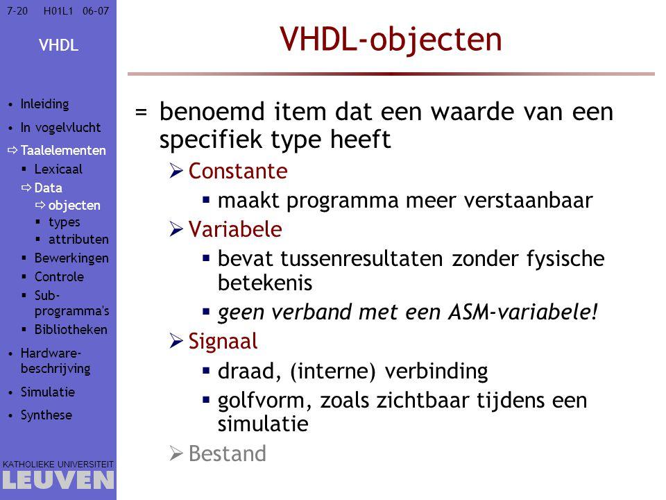 VHDL KATHOLIEKE UNIVERSITEIT 7-2006–07H01L1 VHDL-objecten =benoemd item dat een waarde van een specifiek type heeft  Constante  maakt programma meer