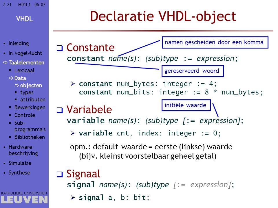 VHDL KATHOLIEKE UNIVERSITEIT 7-2106–07H01L1 Declaratie VHDL-object  Constante constant name(s) : (sub)type := expression ;  constant num_bytes: integer := 4; constant num_bits: integer := 8 * num_bytes;  Variabele variable name(s) : (sub)type [ := expression] ;  variable cnt, index: integer := 0; opm.: default-waarde = eerste (linkse) waarde (bijv.