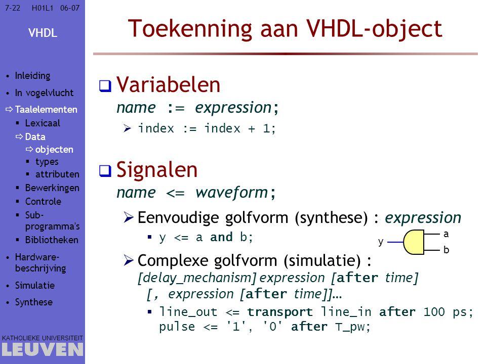 VHDL KATHOLIEKE UNIVERSITEIT 7-2206–07H01L1 Toekenning aan VHDL-object  Variabelen name := expression ;  index := index + 1;  Signalen name <= waveform ;  Eenvoudige golfvorm (synthese) : expression  y <= a and b;  Complexe golfvorm (simulatie) : [delay_mechanism] expression [ after time] [, expression [ after time]]…  line_out <= transport line_in after 100 ps; pulse <= 1 , 0 after T_pw; Inleiding In vogelvlucht  Taalelementen  Lexicaal  Data  objecten  types  attributen  Bewerkingen  Controle  Sub- programma s  Bibliotheken Hardware- beschrijving Simulatie Synthese a b y
